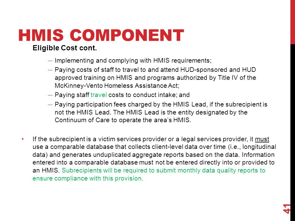 HMIS COMPONENT Eligible Cost cont. — Implementing and complying with HMIS requirements; — Paying costs of staff to travel to and attend HUD-sponsored