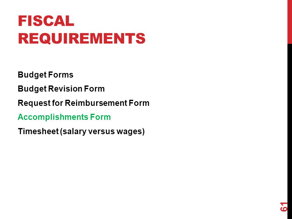 FISCAL REQUIREMENTS Budget Forms Budget Revision Form Request for Reimbursement Form Accomplishments Form Timesheet (salary versus wages) 61