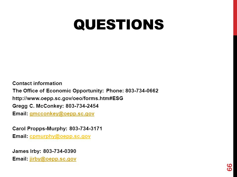QUESTIONS 66 Contact information The Office of Economic Opportunity: Phone: 803-734-0662 http://www.oepp.sc.gov/oeo/forms.htm#ESG Gregg C. McConkey: 8