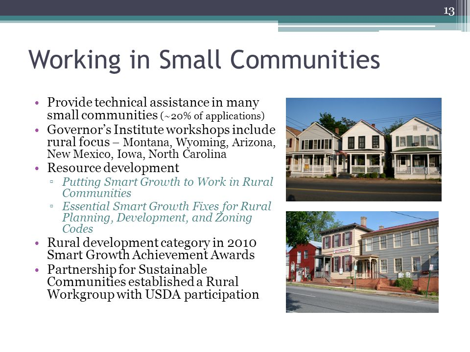Working in Small Communities Provide technical assistance in many small communities (~20% of applications) Governor's Institute workshops include rural focus – Montana, Wyoming, Arizona, New Mexico, Iowa, North Carolina Resource development ▫Putting Smart Growth to Work in Rural Communities ▫Essential Smart Growth Fixes for Rural Planning, Development, and Zoning Codes Rural development category in 2010 Smart Growth Achievement Awards Partnership for Sustainable Communities established a Rural Workgroup with USDA participation 13