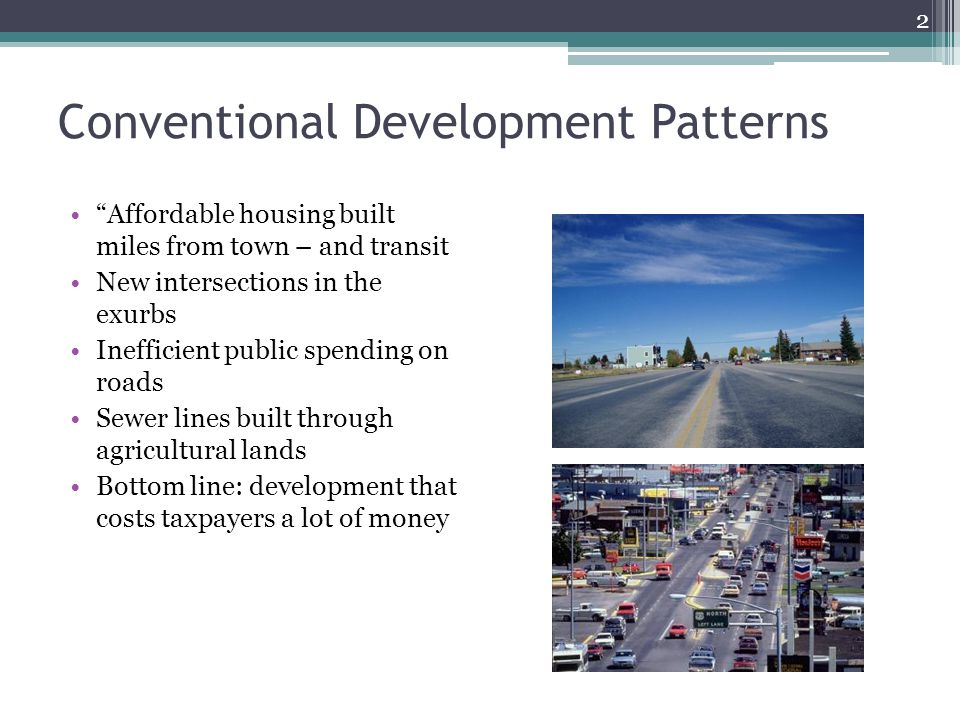 Conventional Development Patterns Affordable housing built miles from town – and transit New intersections in the exurbs Inefficient public spending on roads Sewer lines built through agricultural lands Bottom line: development that costs taxpayers a lot of money 2