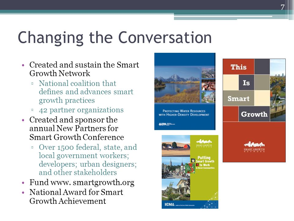 Changing the Conversation Created and sustain the Smart Growth Network ▫National coalition that defines and advances smart growth practices ▫42 partner organizations Created and sponsor the annual New Partners for Smart Growth Conference ▫Over 1500 federal, state, and local government workers; developers; urban designers; and other stakeholders Fund www.