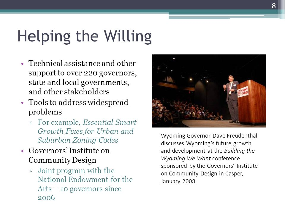 Helping the Willing Technical assistance and other support to over 220 governors, state and local governments, and other stakeholders Tools to address widespread problems ▫For example, Essential Smart Growth Fixes for Urban and Suburban Zoning Codes Governors' Institute on Community Design ▫Joint program with the National Endowment for the Arts – 10 governors since 2006 Wyoming Governor Dave Freudenthal discusses Wyoming's future growth and development at the Building the Wyoming We Want conference sponsored by the Governors' Institute on Community Design in Casper, January 2008 8