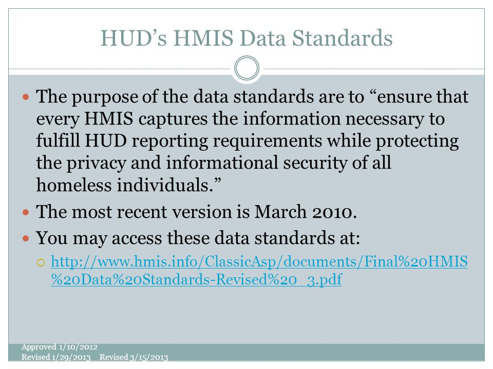 HUD's HMIS Data Standards The purpose of the data standards are to ensure that every HMIS captures the information necessary to fulfill HUD reporting requirements while protecting the privacy and informational security of all homeless individuals. The most recent version is March 2010.