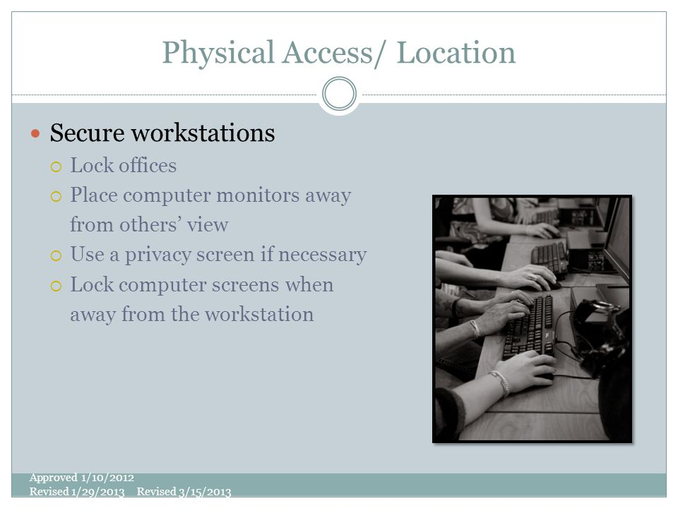 Physical Access/ Location Secure workstations  Lock offices  Place computer monitors away from others' view  Use a privacy screen if necessary  Lock computer screens when away from the workstation Approved 1/10/2012 Revised 1/29/2013 Revised 3/15/2013