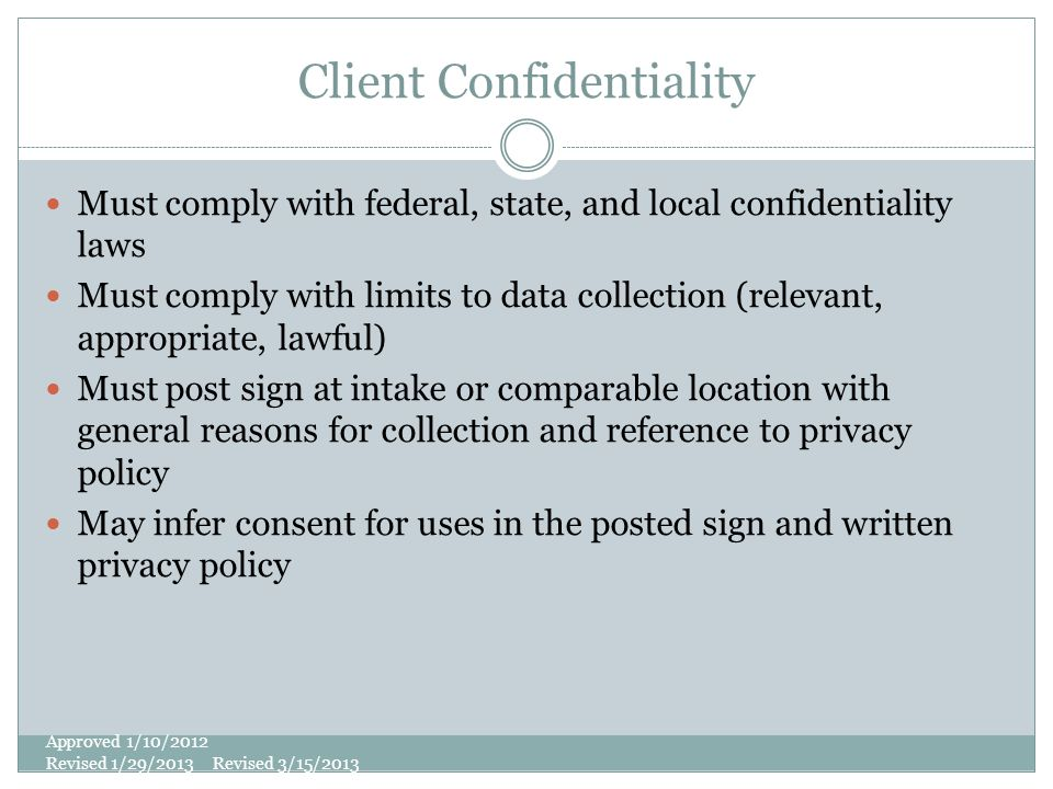 Client Confidentiality Must comply with federal, state, and local confidentiality laws Must comply with limits to data collection (relevant, appropria
