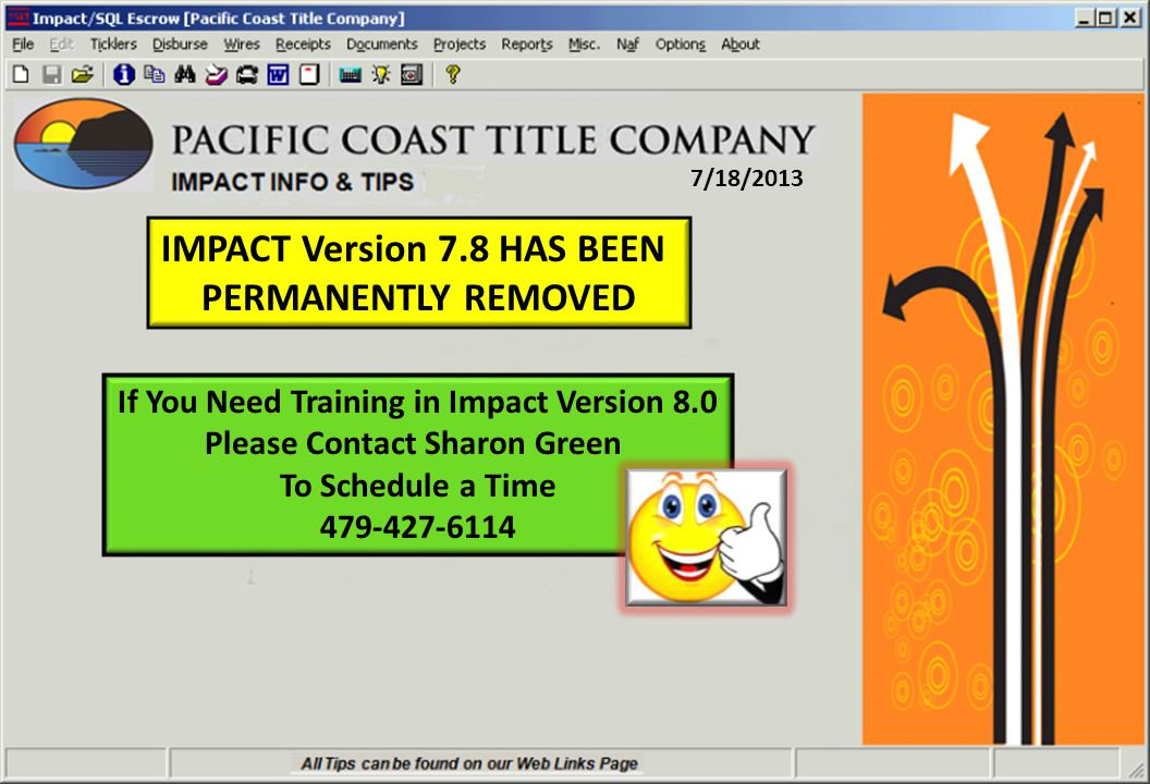 7/18/2013 IMPACT Version 7.8 HAS BEEN PERMANENTLY REMOVED If You Need Training in Impact Version 8.0 Please Contact Sharon Green To Schedule a Time 479-427-6114
