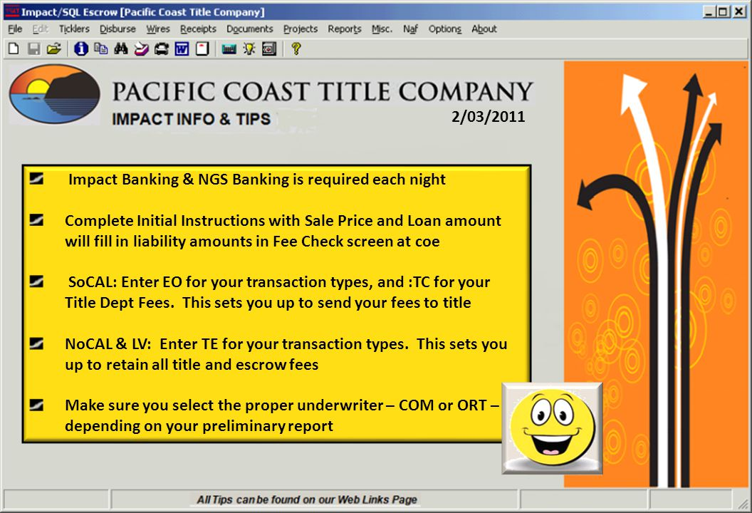 2/03/2011 Impact Banking & NGS Banking is required each night Complete Initial Instructions with Sale Price and Loan amount will fill in liability amounts in Fee Check screen at coe SoCAL: Enter EO for your transaction types, and :TC for your Title Dept Fees.