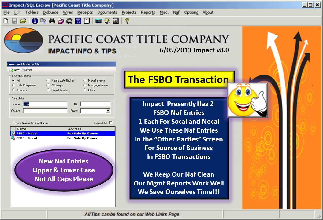 6/05/2013 Impact v8.0 The FSBO Transaction Impact Presently Has 2 FSBO Naf Entries 1 Each For Socal and Nocal We Use These Naf Entries In the Other Parties Screen For Source of Business In FSBO Transactions We Keep Our Naf Clean Our Mgmt Reports Work Well We Save Ourselves Time!!.