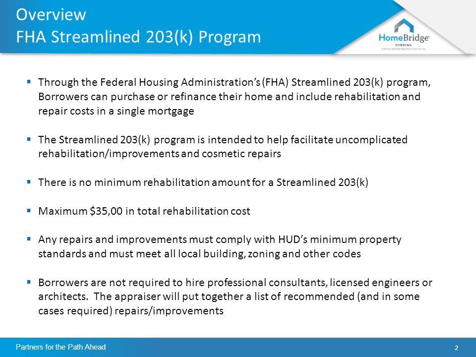 2 Partners for the Path Ahead Overview FHA Streamlined 203(k) Program  Through the Federal Housing Administration's (FHA) Streamlined 203(k) program, Borrowers can purchase or refinance their home and include rehabilitation and repair costs in a single mortgage  The Streamlined 203(k) program is intended to help facilitate uncomplicated rehabilitation/improvements and cosmetic repairs  There is no minimum rehabilitation amount for a Streamlined 203(k)  Maximum $35,00 in total rehabilitation cost  Any repairs and improvements must comply with HUD's minimum property standards and must meet all local building, zoning and other codes  Borrowers are not required to hire professional consultants, licensed engineers or architects.