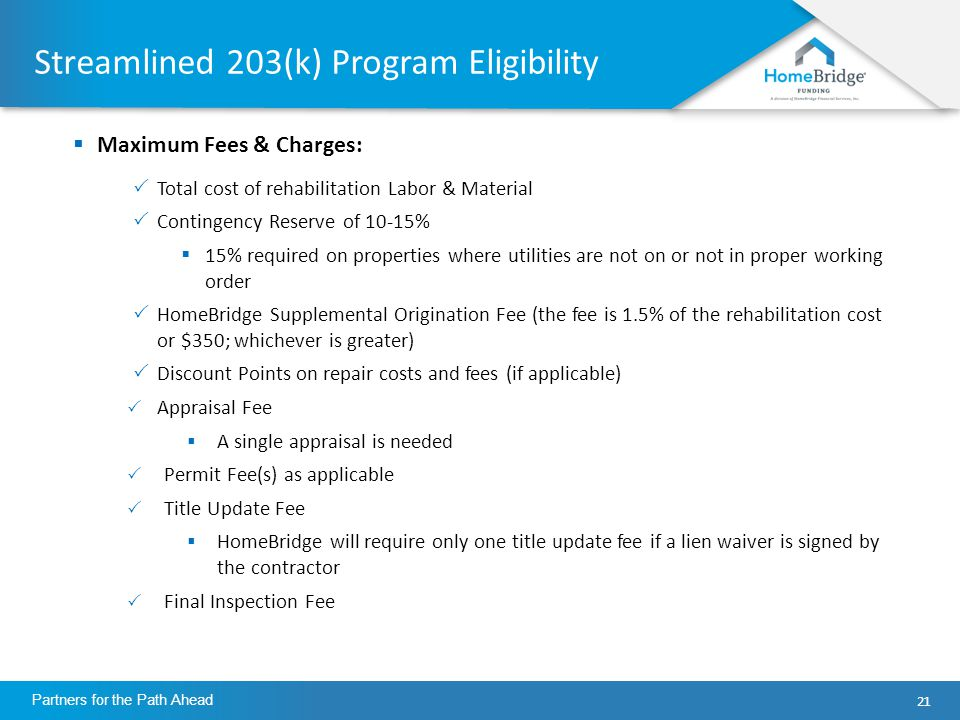 21 Partners for the Path Ahead Streamlined 203(k) Program Eligibility  Maximum Fees & Charges:  Total cost of rehabilitation Labor & Material  Contingency Reserve of 10-15%  15% required on properties where utilities are not on or not in proper working order  HomeBridge Supplemental Origination Fee (the fee is 1.5% of the rehabilitation cost or $350; whichever is greater)  Discount Points on repair costs and fees (if applicable)  Appraisal Fee  A single appraisal is needed  Permit Fee(s) as applicable  Title Update Fee  HomeBridge will require only one title update fee if a lien waiver is signed by the contractor  Final Inspection Fee