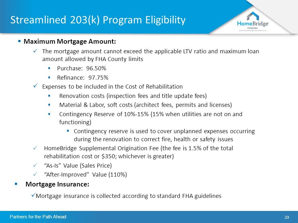 23 Partners for the Path Ahead Streamlined 203(k) Program Eligibility  Maximum Mortgage Amount: The mortgage amount cannot exceed the applicable LTV ratio and maximum loan amount allowed by FHA County limits  Purchase: 96.50%  Refinance: 97.75% Expenses to be included in the Cost of Rehabilitation  Renovation costs (inspection fees and title update fees)  Material & Labor, soft costs (architect fees, permits and licenses)  Contingency Reserve of 10%-15% (15% when utilities are not on and functioning)  Contingency reserve is used to cover unplanned expenses occurring during the renovation to correct fire, health or safety issues  HomeBridge Supplemental Origination Fee (the fee is 1.5% of the total rehabilitation cost or $350; whichever is greater)  As-Is Value (Sales Price)  After-Improved Value (110%)  Mortgage Insurance: Mortgage insurance is collected according to standard FHA guidelines
