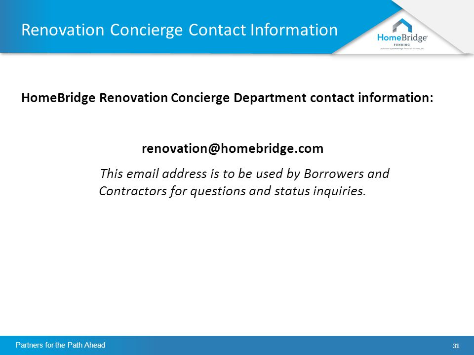31 Partners for the Path Ahead Renovation Concierge Contact Information HomeBridge Renovation Concierge Department contact information: renovation@homebridge.com This email address is to be used by Borrowers and Contractors for questions and status inquiries.
