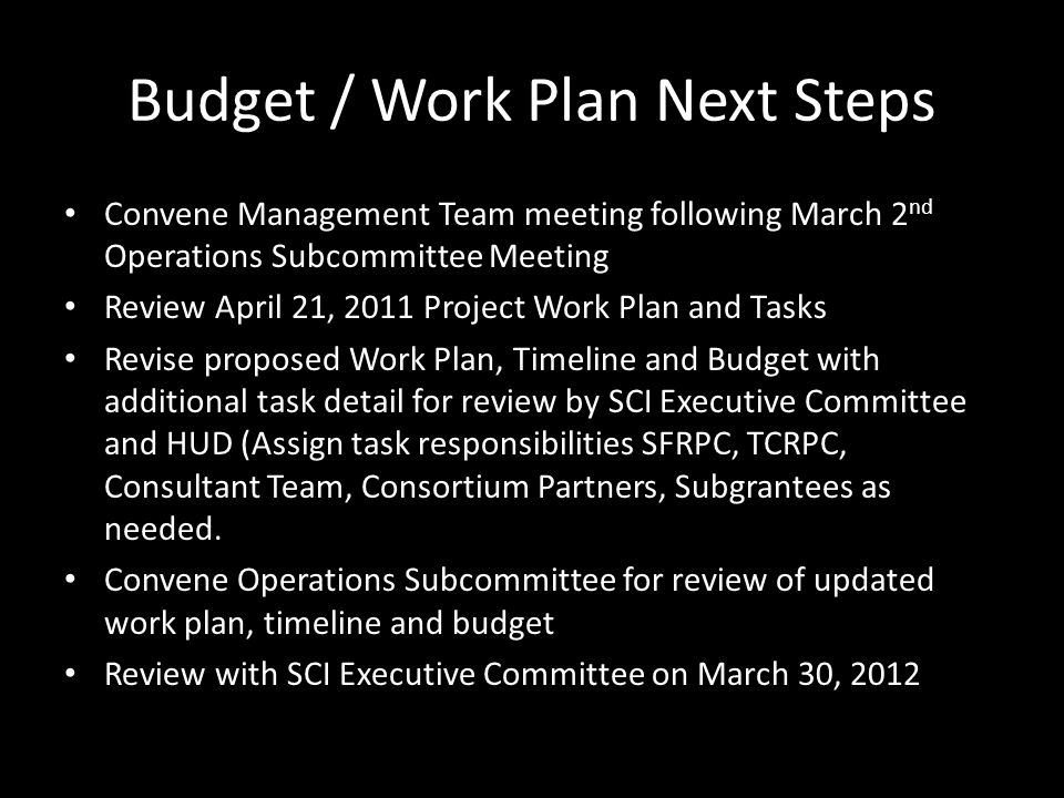 Budget / Work Plan Next Steps Convene Management Team meeting following March 2 nd Operations Subcommittee Meeting Review April 21, 2011 Project Work Plan and Tasks Revise proposed Work Plan, Timeline and Budget with additional task detail for review by SCI Executive Committee and HUD (Assign task responsibilities SFRPC, TCRPC, Consultant Team, Consortium Partners, Subgrantees as needed.