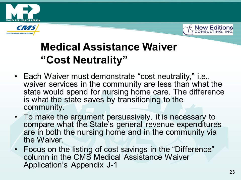 Medical Assistance Waiver Cost Neutrality Each Waiver must demonstrate cost neutrality, i.e., waiver services in the community are less than what the state would spend for nursing home care.