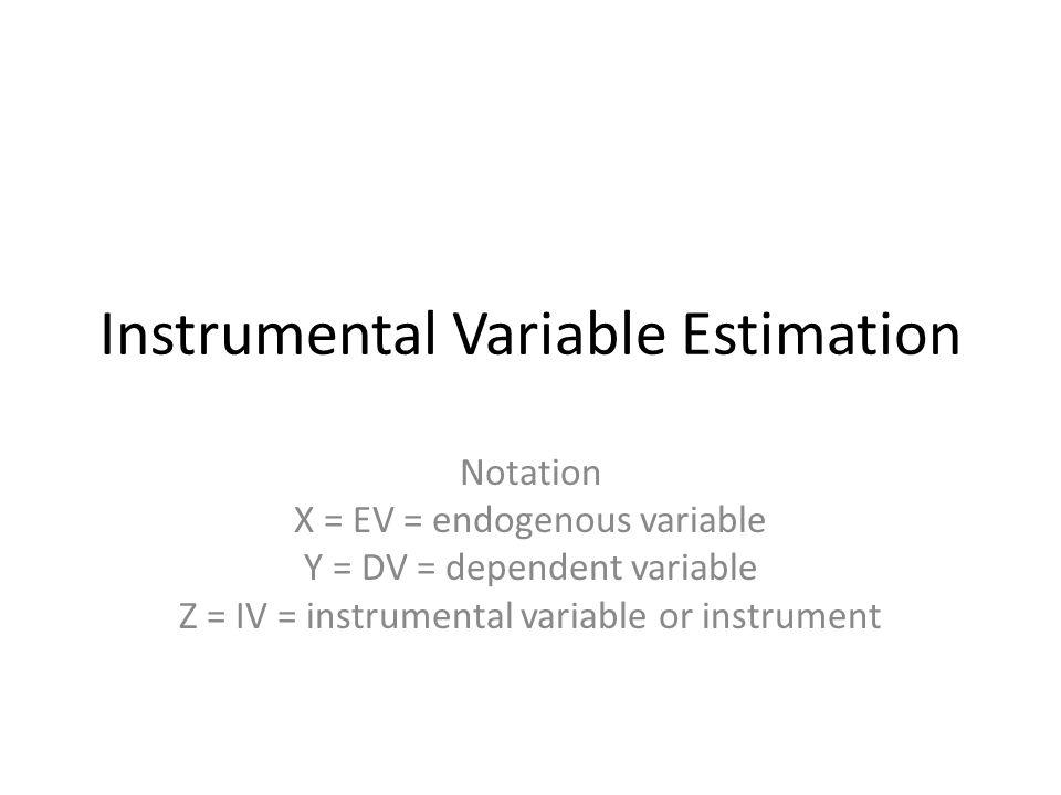 Instrumental Variable Estimation Notation X = EV = endogenous variable Y = DV = dependent variable Z = IV = instrumental variable or instrument