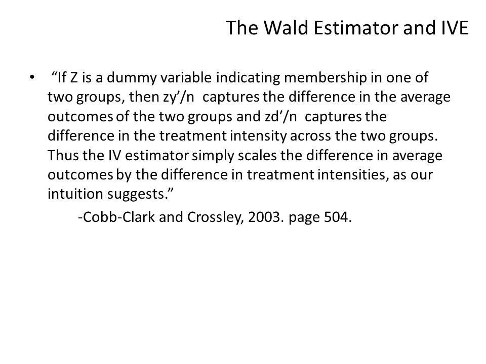The Wald Estimator and IVE If Z is a dummy variable indicating membership in one of two groups, then zy′/n captures the difference in the average outcomes of the two groups and zd′/n captures the difference in the treatment intensity across the two groups.