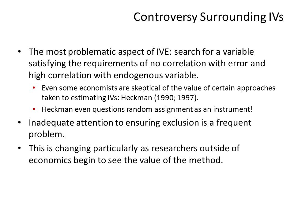 Controversy Surrounding IVs The most problematic aspect of IVE: search for a variable satisfying the requirements of no correlation with error and high correlation with endogenous variable.