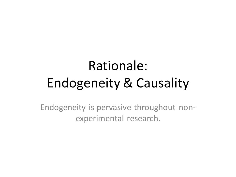 Rationale: Endogeneity & Causality Endogeneity is pervasive throughout non- experimental research.