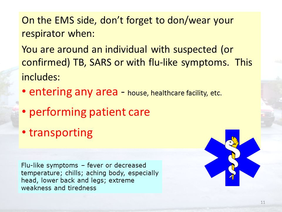 11 On the EMS side, don't forget to don/wear your respirator when: You are around an individual with suspected (or confirmed) TB, SARS or with flu-like symptoms.