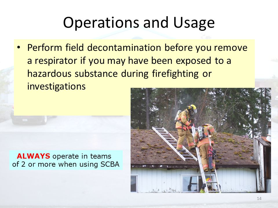 14 Operations and Usage Perform field decontamination before you remove a respirator if you may have been exposed to a hazardous substance during firefighting or investigations ALWAYS operate in teams of 2 or more when using SCBA