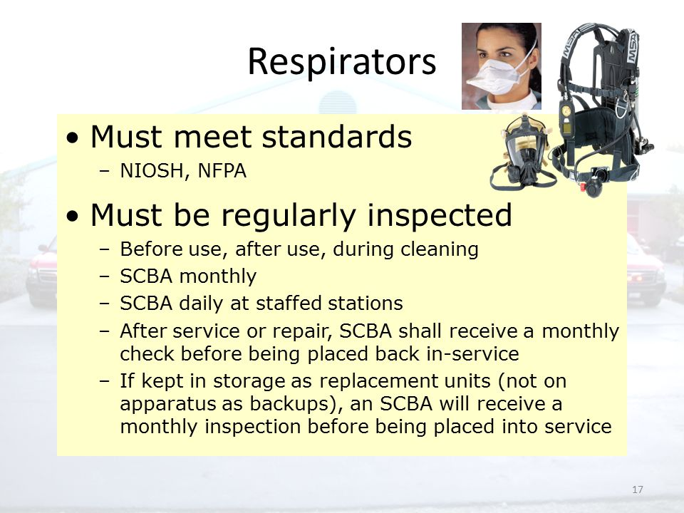 17 Respirators Must meet standards –NIOSH, NFPA Must be regularly inspected –Before use, after use, during cleaning –SCBA monthly –SCBA daily at staffed stations –After service or repair, SCBA shall receive a monthly check before being placed back in-service –If kept in storage as replacement units (not on apparatus as backups), an SCBA will receive a monthly inspection before being placed into service
