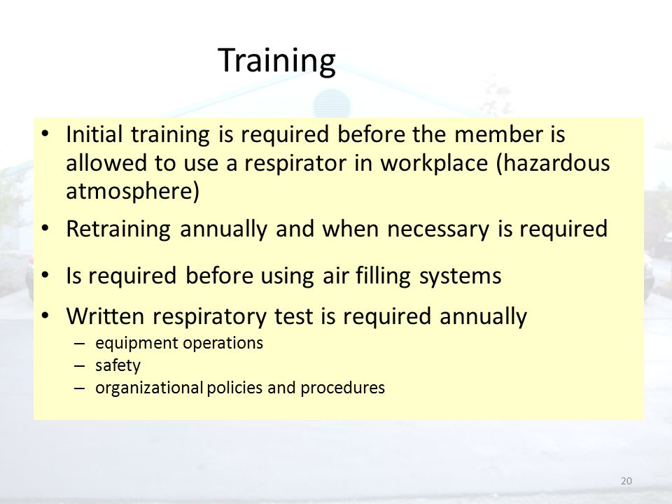 20 Training Initial training is required before the member is allowed to use a respirator in workplace (hazardous atmosphere) Retraining annually and when necessary is required Is required before using air filling systems Written respiratory test is required annually – equipment operations – safety – organizational policies and procedures