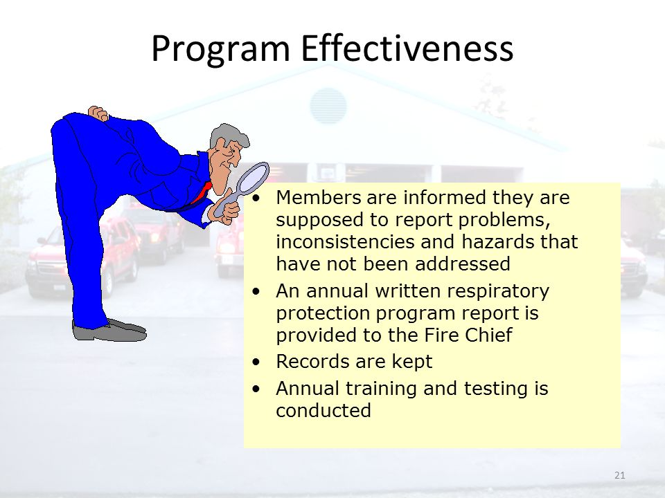 21 Program Effectiveness Members are informed they are supposed to report problems, inconsistencies and hazards that have not been addressed An annual written respiratory protection program report is provided to the Fire Chief Records are kept Annual training and testing is conducted