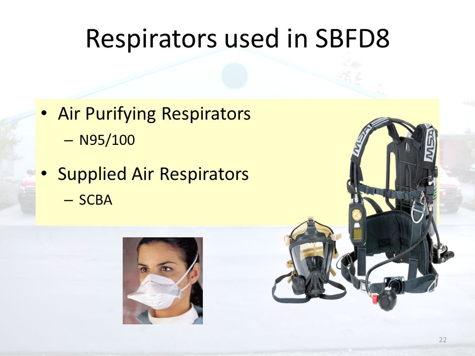 22 Respirators used in SBFD8 Air Purifying Respirators – N95/100 Supplied Air Respirators – SCBA