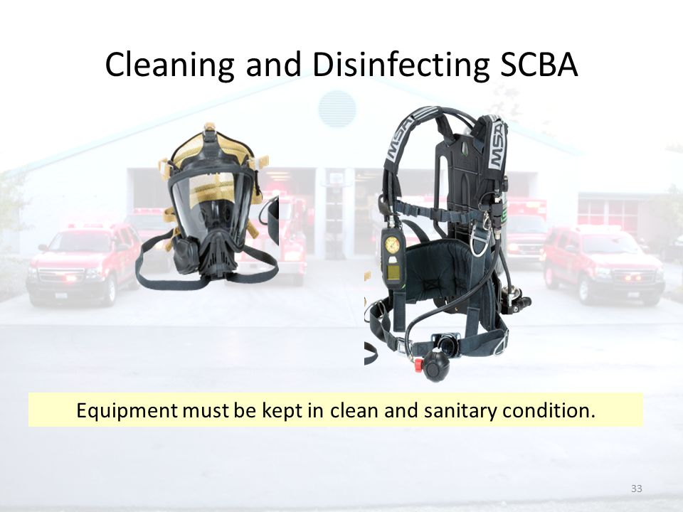 33 Cleaning and Disinfecting SCBA Equipment must be kept in clean and sanitary condition.