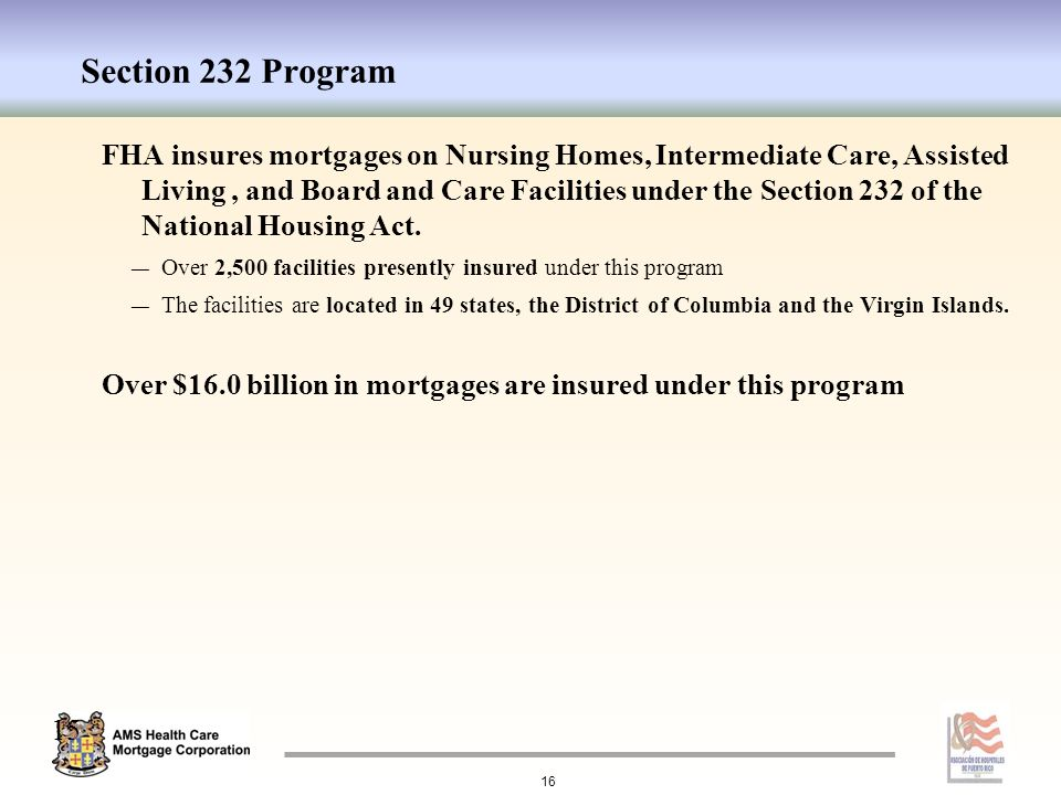 Section 232 Program FHA insures mortgages on Nursing Homes, Intermediate Care, Assisted Living, and Board and Care Facilities under the Section 232 of the National Housing Act.