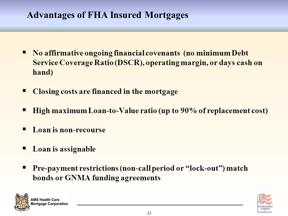 Advantages of FHA Insured Mortgages 23  No affirmative ongoing financial covenants (no minimum Debt Service Coverage Ratio (DSCR), operating margin, or days cash on hand)  Closing costs are financed in the mortgage  High maximum Loan-to-Value ratio (up to 90% of replacement cost)  Loan is non-recourse  Loan is assignable  Pre-payment restrictions (non-call period or lock-out ) match bonds or GNMA funding agreements