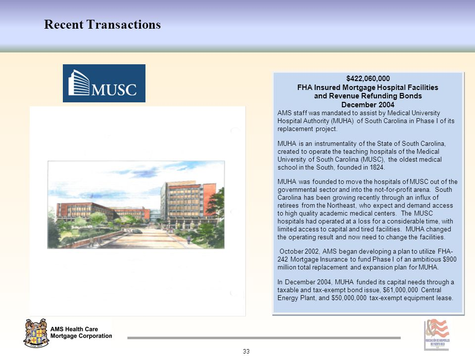Recent Transactions 33 $422,060,000 FHA Insured Mortgage Hospital Facilities and Revenue Refunding Bonds December 2004 AMS staff was mandated to assist by Medical University Hospital Authority (MUHA) of South Carolina in Phase I of its replacement project.