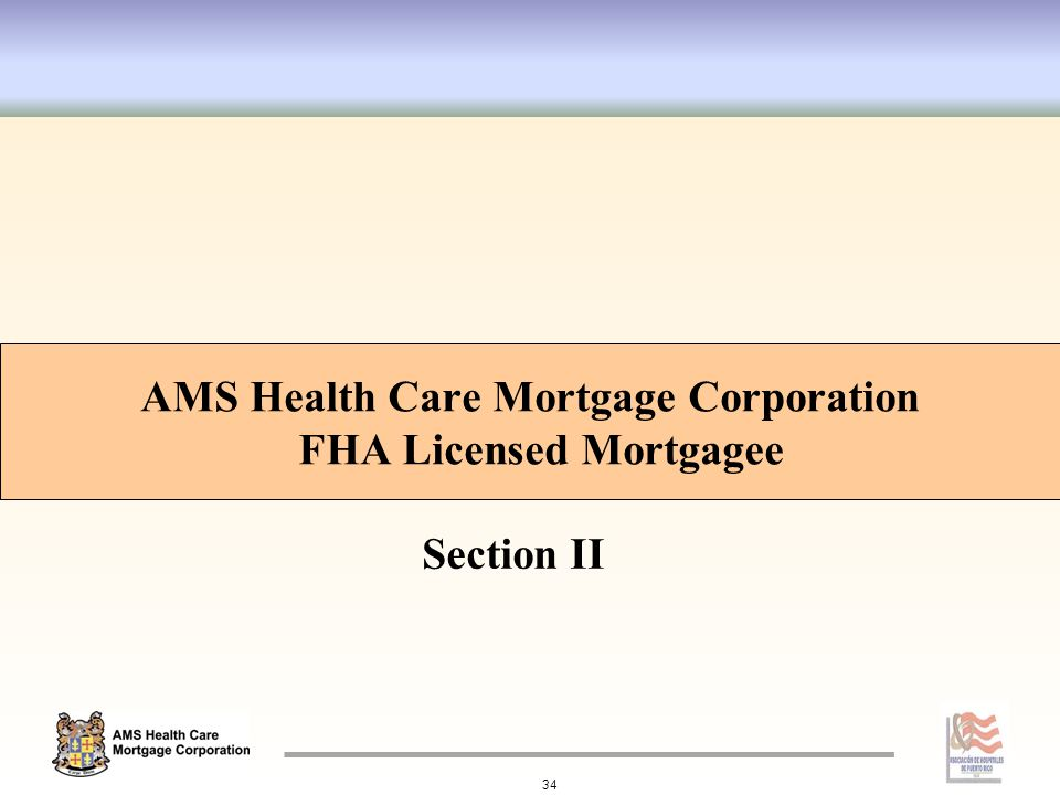 Section II AMS Health Care Mortgage Corporation FHA Licensed Mortgagee 34