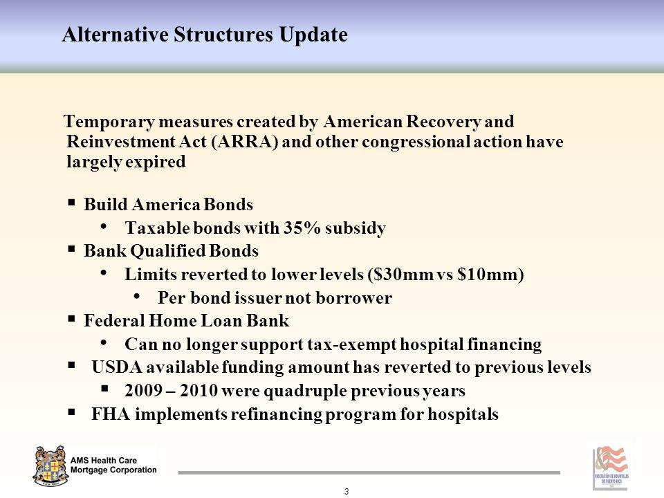 Alternative Structures Update 3 Temporary measures created by American Recovery and Reinvestment Act (ARRA) and other congressional action have largely expired  Build America Bonds Taxable bonds with 35% subsidy  Bank Qualified Bonds Limits reverted to lower levels ($30mm vs $10mm) Per bond issuer not borrower  Federal Home Loan Bank Can no longer support tax-exempt hospital financing  USDA available funding amount has reverted to previous levels  2009 – 2010 were quadruple previous years  FHA implements refinancing program for hospitals