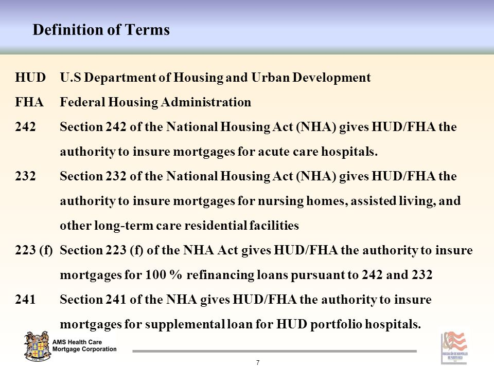 Definition of Terms HUDU.S Department of Housing and Urban Development FHAFederal Housing Administration 242Section 242 of the National Housing Act (NHA) gives HUD/FHA the authority to insure mortgages for acute care hospitals.