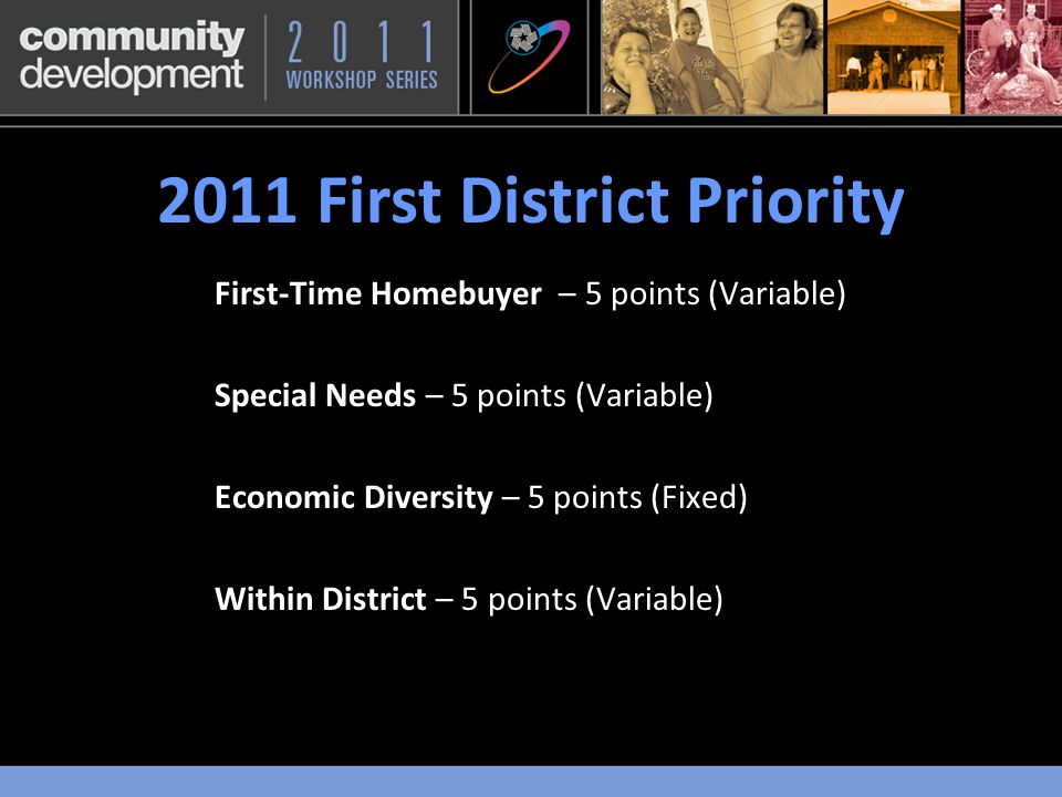 2011 First District Priority First-Time Homebuyer – 5 points (Variable) Special Needs – 5 points (Variable) Economic Diversity – 5 points (Fixed) Within District – 5 points (Variable)
