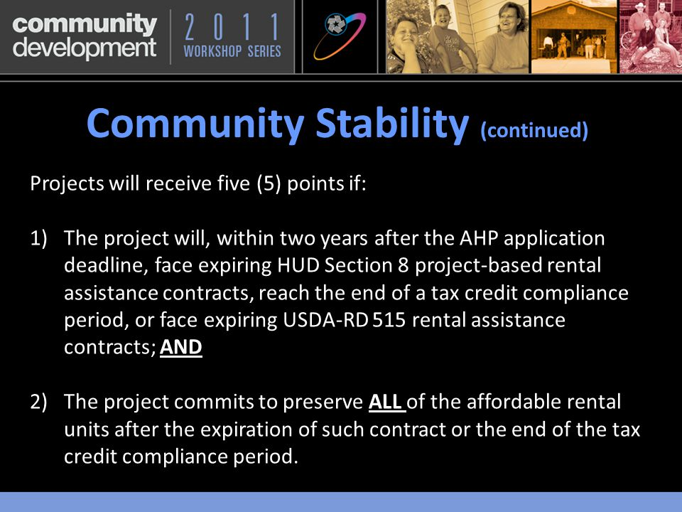 Community Stability (continued) ) Projects will receive five (5) points if: 1)The project will, within two years after the AHP application deadline, face expiring HUD Section 8 project-based rental assistance contracts, reach the end of a tax credit compliance period, or face expiring USDA-RD 515 rental assistance contracts; AND 2)The project commits to preserve ALL of the affordable rental units after the expiration of such contract or the end of the tax credit compliance period.