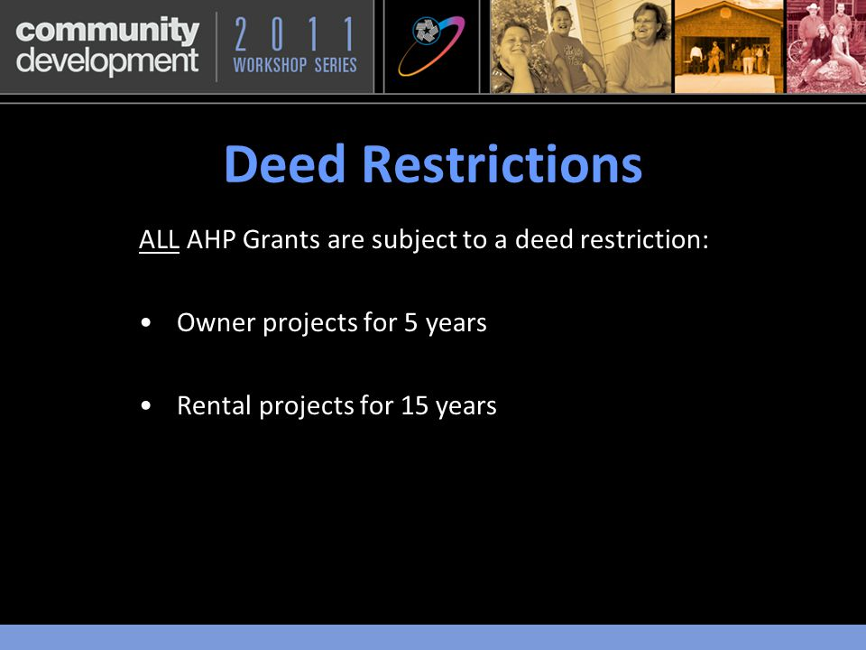 Deed Restrictions ALL AHP Grants are subject to a deed restriction: Owner projects for 5 years Rental projects for 15 years