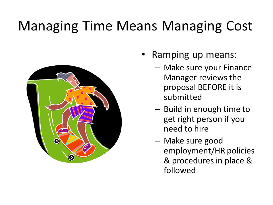 Managing Time Means Managing Cost Ramping up means: – Make sure your Finance Manager reviews the proposal BEFORE it is submitted – Build in enough time to get right person if you need to hire – Make sure good employment/HR policies & procedures in place & followed