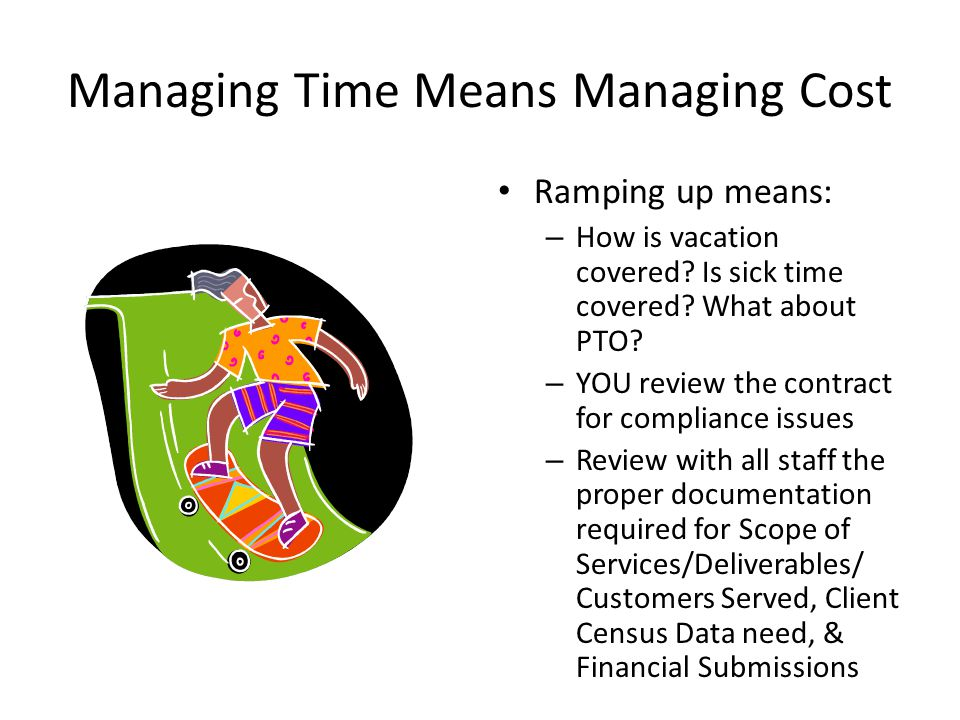 Managing Time Means Managing Cost Ramping up means: – How is vacation covered? Is sick time covered? What about PTO? – YOU review the contract for com
