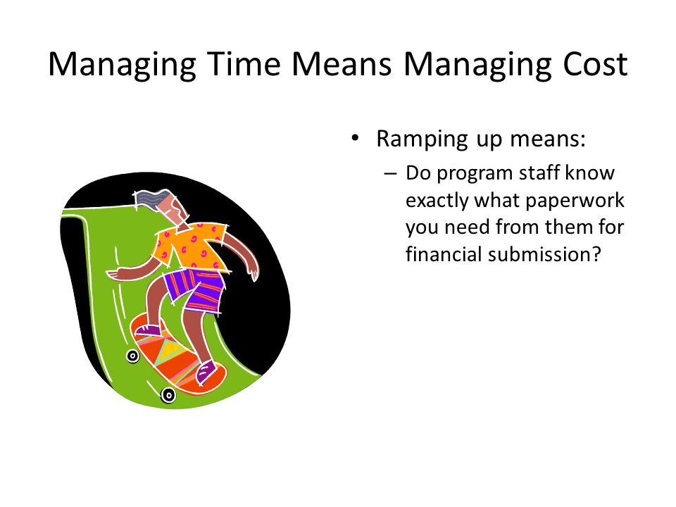 Managing Time Means Managing Cost Ramping up means: – Do program staff know exactly what paperwork you need from them for financial submission?