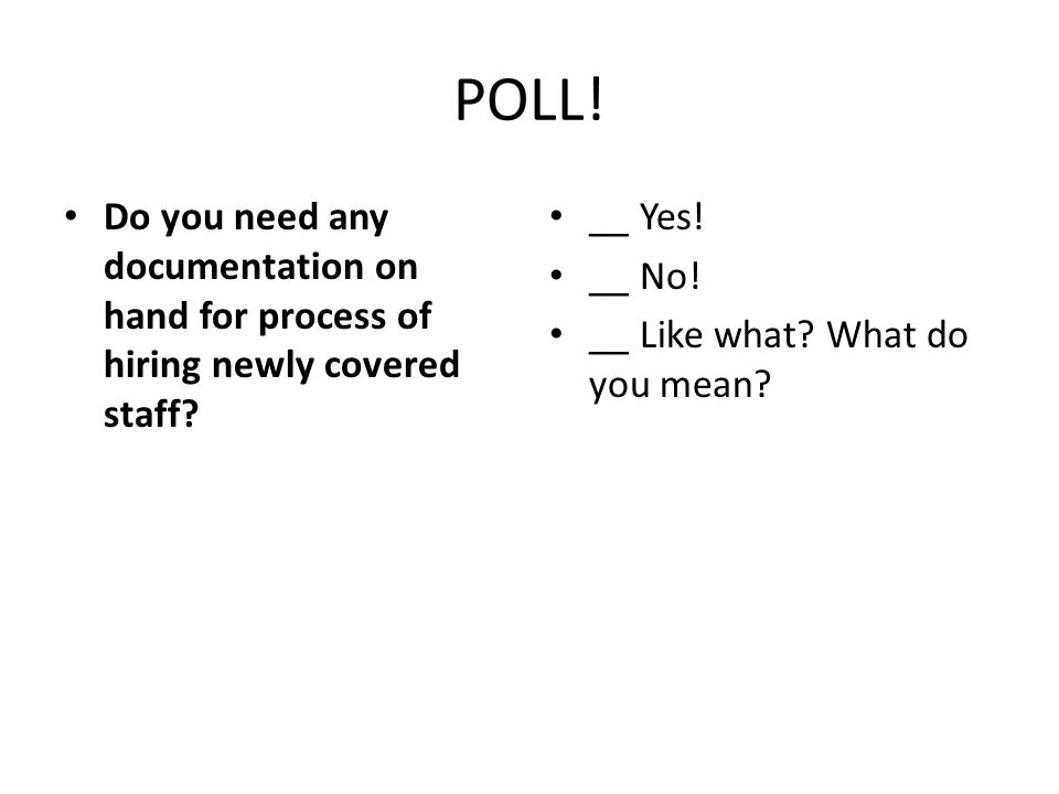POLL! Do you need any documentation on hand for process of hiring newly covered staff? __ Yes! __ No! __ Like what? What do you mean?