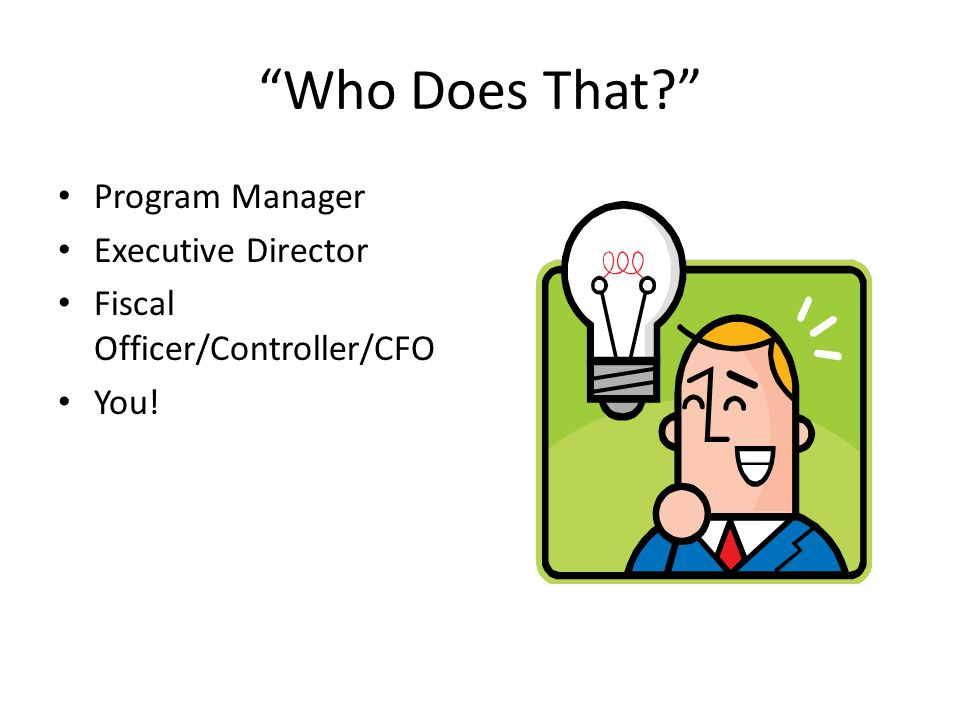 Who Does That? Program Manager Executive Director Fiscal Officer/Controller/CFO You!