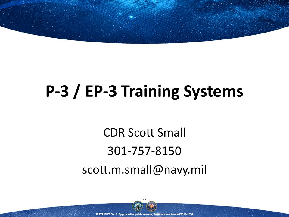 27 DISTRIBUTION A: Approved for public release; distribution unlimited 2014-1031 P-3 / EP-3 Training Systems CDR Scott Small 301-757-8150 scott.m.smal