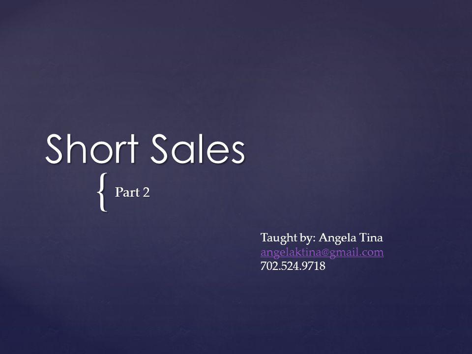 { Short Sales Part 2 Taught by: Angela Tina angelaktina@gmail.com 702.524.9718