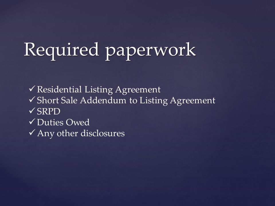 Required paperwork Residential Listing Agreement Short Sale Addendum to Listing Agreement SRPD Duties Owed Any other disclosures