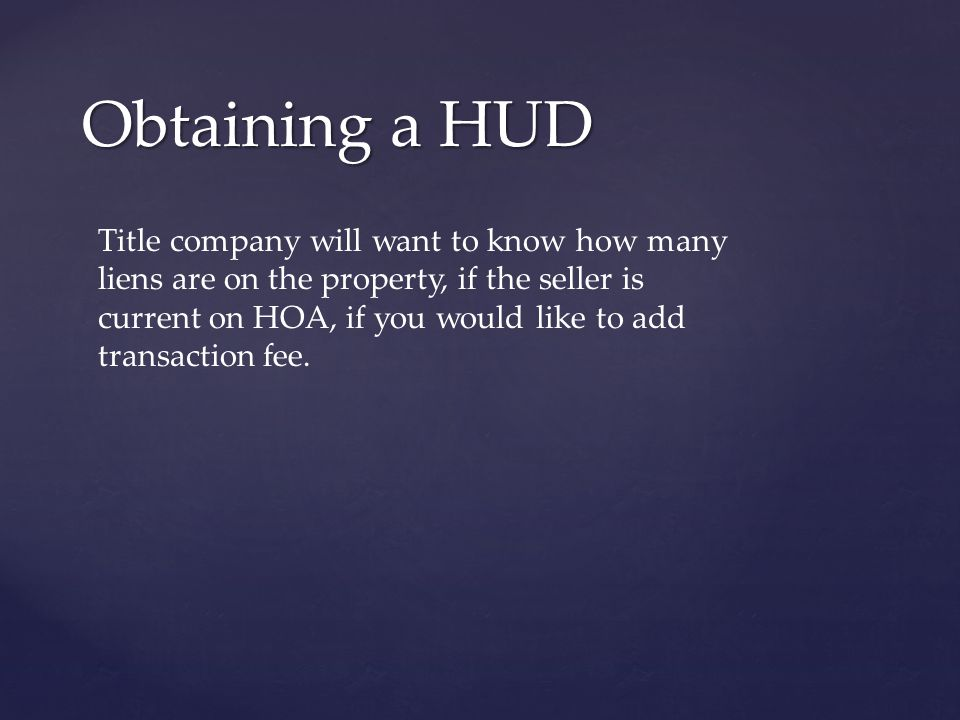Obtaining a HUD Title company will want to know how many liens are on the property, if the seller is current on HOA, if you would like to add transaction fee.
