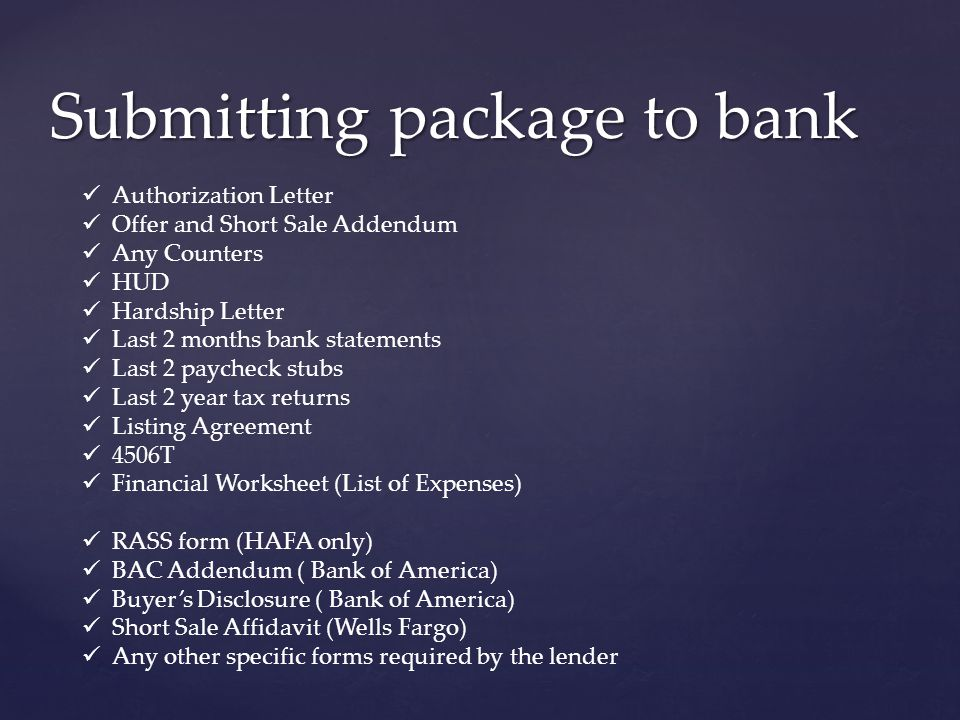 Submitting package to bank Authorization Letter Offer and Short Sale Addendum Any Counters HUD Hardship Letter Last 2 months bank statements Last 2 paycheck stubs Last 2 year tax returns Listing Agreement 4506T Financial Worksheet (List of Expenses) RASS form (HAFA only) BAC Addendum ( Bank of America) Buyer's Disclosure ( Bank of America) Short Sale Affidavit (Wells Fargo) Any other specific forms required by the lender