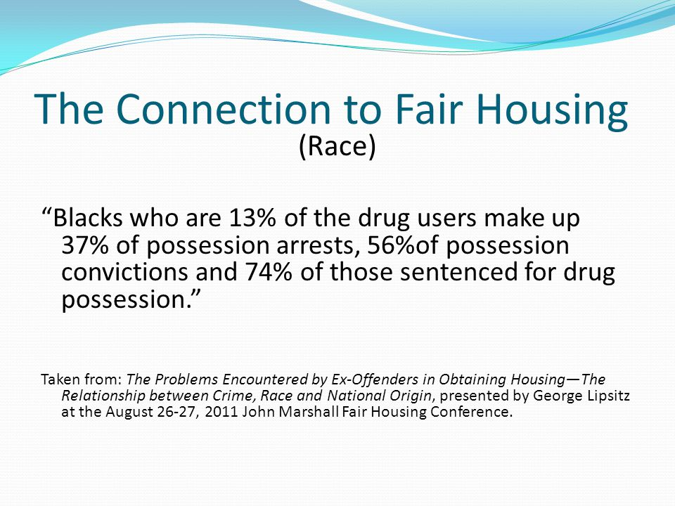 The Connection to Fair Housing (Race) Blacks who are 13% of the drug users make up 37% of possession arrests, 56%of possession convictions and 74% of those sentenced for drug possession. Taken from: The Problems Encountered by Ex-Offenders in Obtaining Housing—The Relationship between Crime, Race and National Origin, presented by George Lipsitz at the August 26-27, 2011 John Marshall Fair Housing Conference.